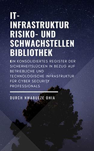 IT- Infrastruktur Risiko- und Schwachstellenbibliothek: Ein konsolidiertes Register der Sicherheitslücken in Bezug auf betriebliche und technologische Infrastruktur für Cyber Security Professionals