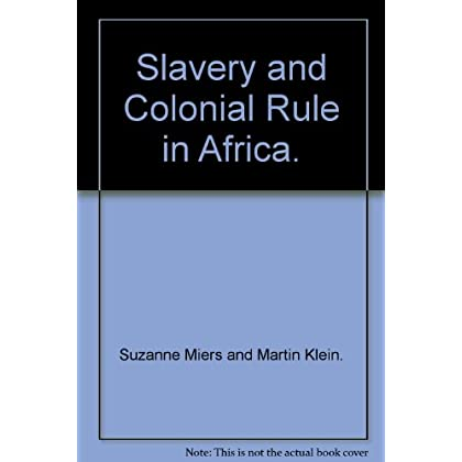 Slavery and Colonial Rule in Africa (Studies in Slave and Post-Slave Societies and Cultures)