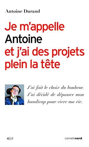 Je m'appelle Antoine et j'ai des projets plein la tête: J'ai fait le choix du bonheur. J'ai décidé de dépasser mon handicap pour vivre ma vie.