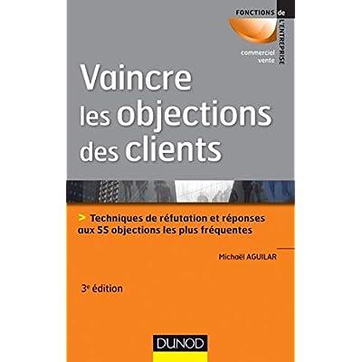 Vaincre les objections des clients - 3ème édition: Techniques de réfutation et réponses aux 60 objections les plus fréquentes