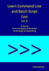 Learn Command Line and Batch Script Fast, Vol II: A course from the basics of Windows to the edge of networking
