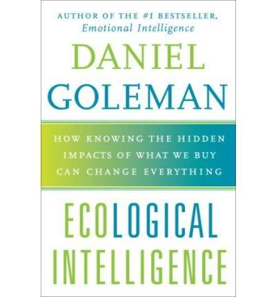 [(Ecological Intelligence: How Knowing the Hidden Impacts of What We Buy Can Change Everything )] [Author: Daniel P Goleman] [Apr-2009]