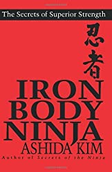 Iron Body Ninja: Secrets of Superior Strength: The Secrets of Superior Strength by Ashida Kim (1-Jan-1997) Paperback