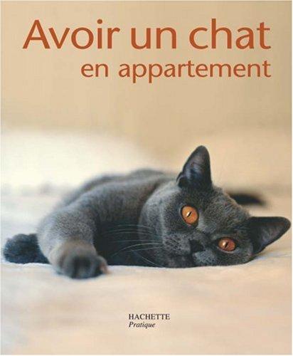Avoir un chat en appartement : Bien le comprendre et bien le soigner, les conseils d'un expert pour votre animal favori par Katrin Behrend