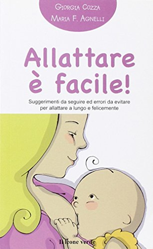 Allattare  facile! Suggerimenti da seguire ed errori da evitare per allattare a lungo e felicemente