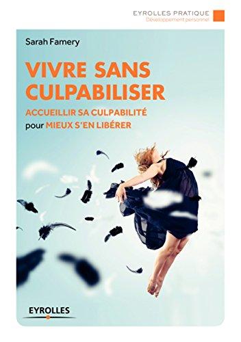 Vivre sans culpabiliser: Accueillir sa culpabilité pour mieux s'en libérer (Eyrolles Pratique) (French Edition)