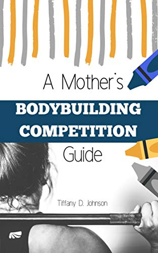 A Mother's Bodybuilding Competition Guide: www.steelestronghwf.com (English Edition)
