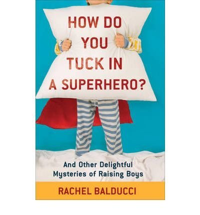 (How Do You Tuck in a Superhero?: And Other Delightful Mysteries of Raising Boys) By Balducci, Rachel (Author) Paperback on 01-Apr-2010