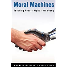 Moral Machines : Teaching Robots Right from Wrong: Teaching Robots Right from Wrong