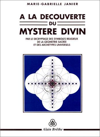 A la découverte du mystère divin : Par le décryptage des symboles religieux de la géométrie sacrée et des archétypes universels