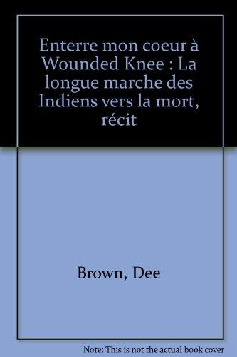 Enterre mon coeur à Wounded Knee : La longue marche des Indiens vers la mort, récit