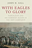 With Eagles to Glory: Napoleon and his German Allies in the 1809 Campaign (English Edition)