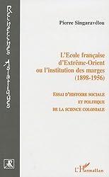 L'Ecole française d'Extrême-Orient ou l'institution des marges (1898-1956) : Essai d'histoire sociale et politique de la science coloniale