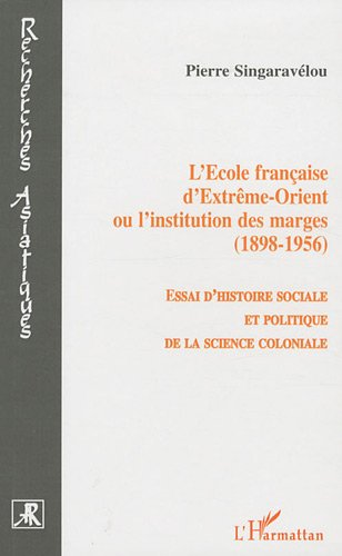 L'Ecole française d'Extrême-Orient ou l'institution des marges (1898-1956) : Essai d'histoire sociale et politique de la science coloniale par Pierre Singaravélou