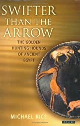 Swifter than the Arrow: The Golden Hunting Hounds of Ancient Egypt by Michael Rice (2006-09-03)