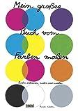Mein großes Buch vom Farben malen: Farbe erkennen, malen und mischen