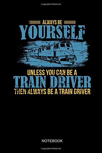 Always Be Yourself - Unless You Can Be A Train Driver - Notebook: Lined Train & Railroad Notebook / Journal. Funny Railway Accessories & Novelty Train ... for Model Train & Steam Locomotive Lover. -