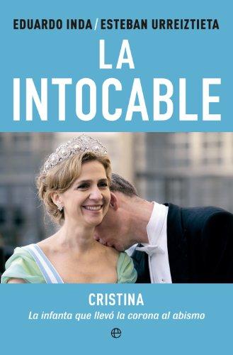 La Intocable : Cristina, La Infanta Que Llevó La Corona Al Abismo