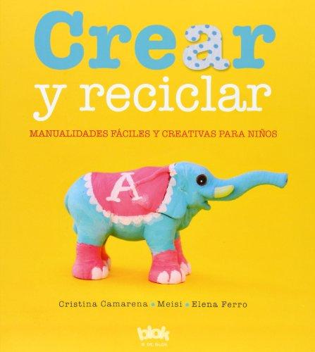Crear y reciclar: Manualidades fáciles y creativas para niños (B de Blok) por Elena Ferro