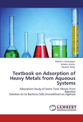 Textbook on Adsorption of Heavy Metals from Aqueous Systems: Adsorption Study of Some Toxic Metals from Aqueous  Solution on to Bacteria Cells Immobilised on Agarose