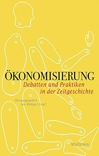 Ökonomisierung: Debatten und Praktiken in der Zeitgeschichte (Geschichte der Gegenwart)