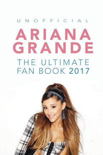Ariana Grande: The Ultimate Ariana Grande Fan Book 2017/18: Ariana Grande Facts, Quiz, Photos and BONUS Wordsearch Puzzle (Ariana Grande Fan Books)