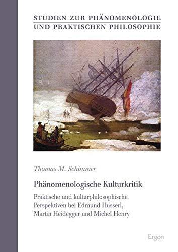 Phänomenologische Kulturkritik: Praktische und kulturphilosophische Perspektiven bei Edmund Husserl, Martin Heidegger und Michel Henry