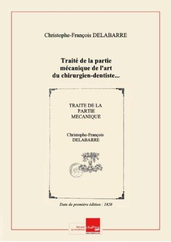 Traité de la partie mécanique de l'art du chirurgien-dentiste... par C.-F. Delabarre,.... Tome 1 [Edition de 1820]