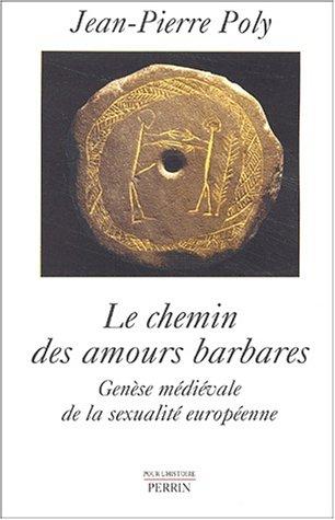 Le Chemin des amours barbares : Genèse médiévale de la sexualité européenne par Jean-Pierre Poly