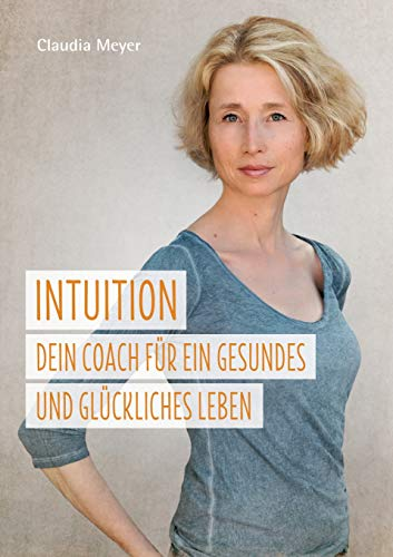Intuition - Dein Coach für ein gesundes und glückliches Leben:Ein Buch über die Intuition und ihren Einfluss auf gesunde Ernährung und Wohlbefinden -