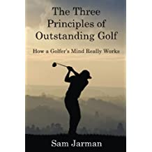 The Three Principles of Outstanding Golf: How A Golfer\'s Mind Really Works