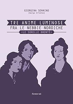 Tre Anime Luminose fra le nebbie nordiche. Le Sorelle Brontë (Windy Moors Vol. 1) di [Sonnino, Giorgina]