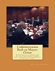 L'administration Bush au Moyen-Orient: A travers les conceptions et les réseaux des hommes politiques, des entrepreneurs, et des militaires.