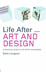 Life After. . .Art and Design: A Practical Guide to Life After Your Degree (Life After University)