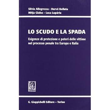 Lo Scudo E La Spada. Esigenze Di Protezione E Poteri Delle Vittime Nel Processo Penale Tra Europa E Italia