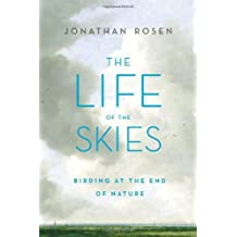 The Life of the Skies: Birding at the End of Nature by Jonathan Rosen (2008-02-19)