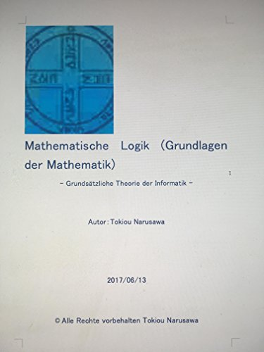 Mathematische Logik Grundlagen der Mathematik: Grundsätzliche Theorie der Informatik
