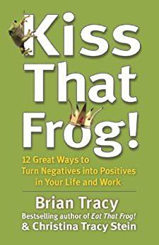 Kiss That Frog!: 12 Great Ways to Turn Negatives into Positives in Your Life and Work by [Tracy, Brian]