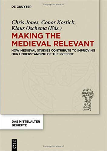 Making the Medieval Relevant: How Medieval Studies Contribute to Improving our Understanding of the Present (Das Mittelalter. Perspektiven mediävistischer Forschung. Beihefte, Band 6)
