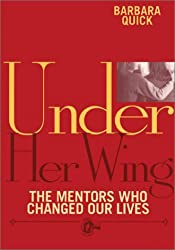 Under Her Wing : The Mentors Who Changed Our Lives by Barbara Quick (2000-04-06)