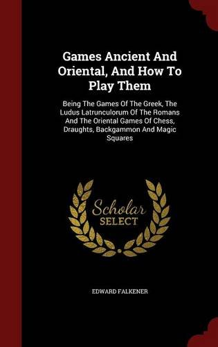 Games Ancient And Oriental, And How To Play Them: Being The Games Of The Greek, The Ludus Latrunculorum Of The Romans And The Oriental Games Of Chess, Draughts, Backgammon And Magic Squares por Edward Falkener