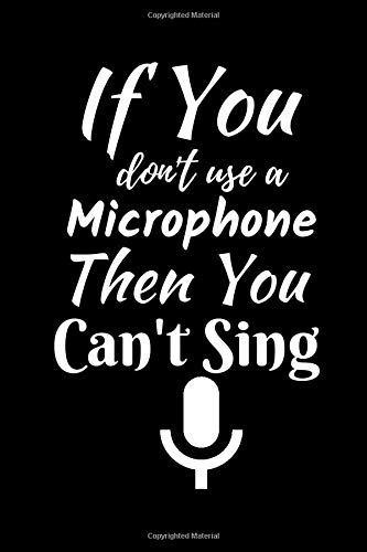 If You Don't Use A Microphone Then You Can't Sing: Music Journal: Gifts For Music Lovers, Teachers, Students, Songwriters. Presents For Musicians. 6 x ... Ruled Notebook To Write In 200 Lined Pages