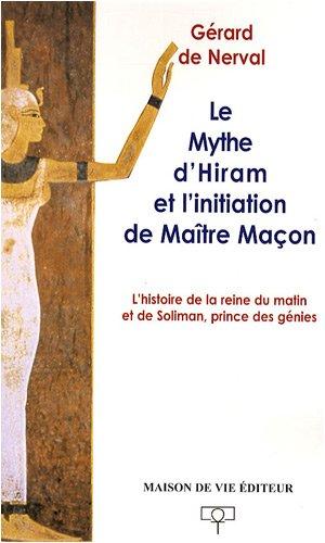 Le mythe d'Hiram et l'initiation de Maître Maçon : L'histoire de la reine du matin et de Soliman, prince des génies par Gérard de Nerval