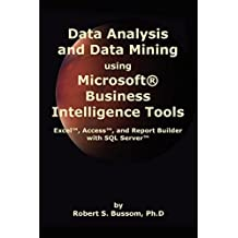 Data Analysis and Data Mining using Microsoft Business Intelligence Tools: Excel 2010, Access 2010, and Report Builder 3.0 with SQL Server by Robert S. Bussom Ph.D (29-Aug-2012) Paperback
