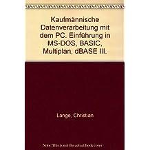 Kaufmännische Datenverarbeitung mit dem PC. Einführung in MS-DOS, BASIC, Multiplan, dBASE III.