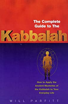 The Complete Guide To The Kabbalah: How to Apply the Ancient Mysteries of the Kabbalah to Your Everyday Life by [Parfitt, Will]