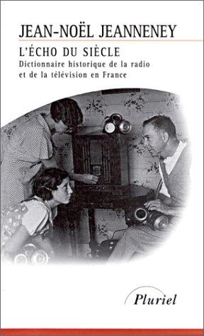 L'Echo du siècle : dictionnaire historique de la radio et de la télévision en France par Jean-Noël Jeanneney