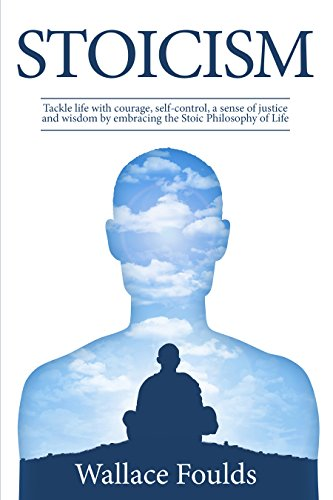 STOICISM: Tackle life with courage, self-control, a sense of justice and wisdom by embracing  the Stoic Philosophy of Life (English Edition) por Wallace Foulds
