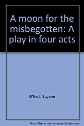 A MOON FOR THE MISBEGOTTEN: A PLAY IN FOUR ACTS
