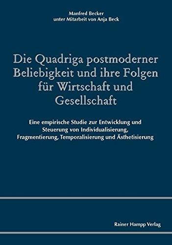 Die Quadriga postmoderner Beliebigkeit und ihre Folgen für Wirtschaft und Gesellschaft: Eine empirische Studie zur Entwicklung und Steuerung von ... Temporalisierung und Ästhetisierung
